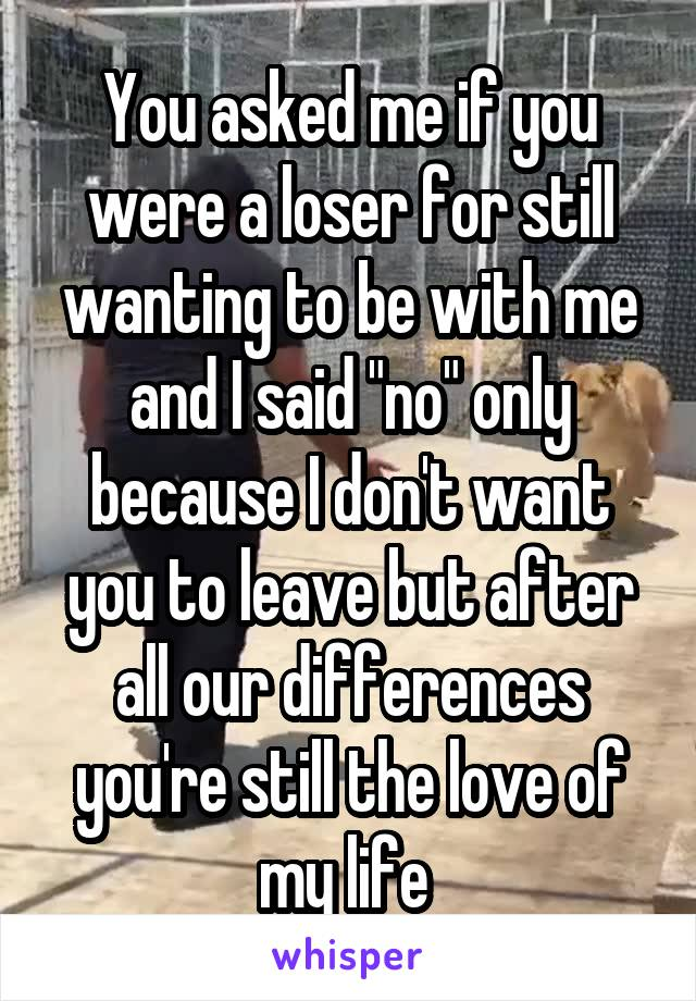 """You asked me if you were a loser for still wanting to be with me and I said """"no"""" only because I don't want you to leave but after all our differences you're still the love of my life"""