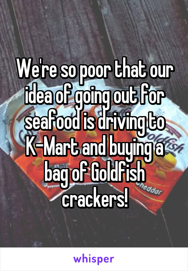 We're so poor that our idea of going out for seafood is driving to K-Mart and buying a bag of Goldfish crackers!
