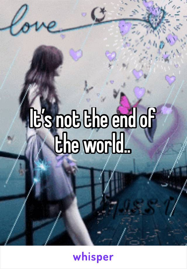It's not the end of  the world..