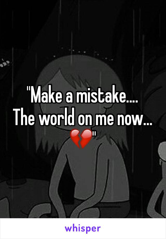 """""""Make a mistake.... The world on me now... 💔"""""""