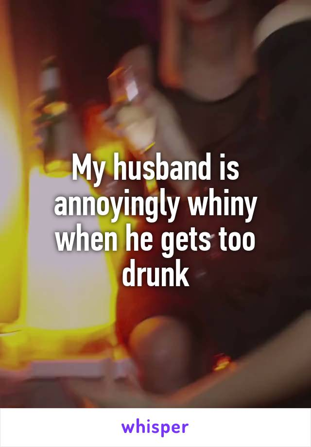 My husband is annoyingly whiny when he gets too drunk