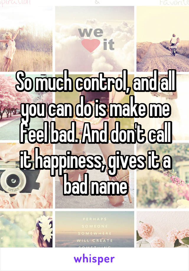 So much control, and all you can do is make me feel bad. And don't call it happiness, gives it a bad name