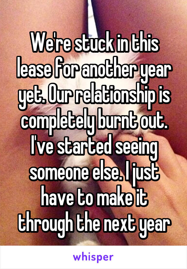 We're stuck in this lease for another year yet. Our relationship is completely burnt out. I've started seeing someone else. I just have to make it through the next year