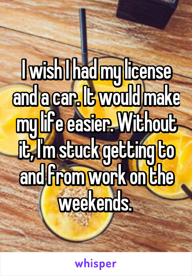 I wish I had my license and a car. It would make my life easier. Without it, I'm stuck getting to and from work on the weekends.