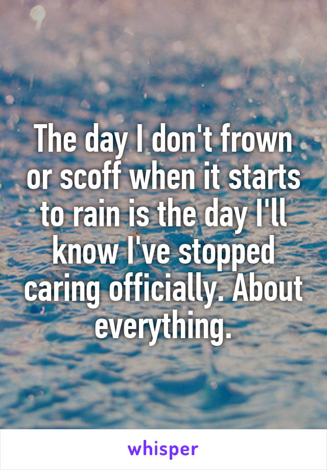 The day I don't frown or scoff when it starts to rain is the day I'll know I've stopped caring officially. About everything.