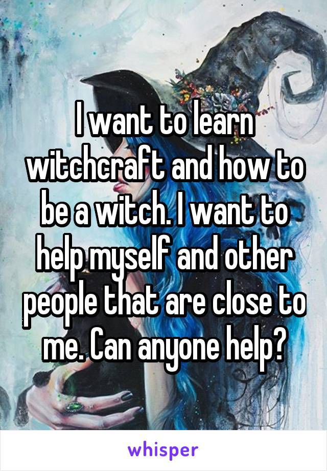 I want to learn witchcraft and how to be a witch. I want to help myself and other people that are close to me. Can anyone help?
