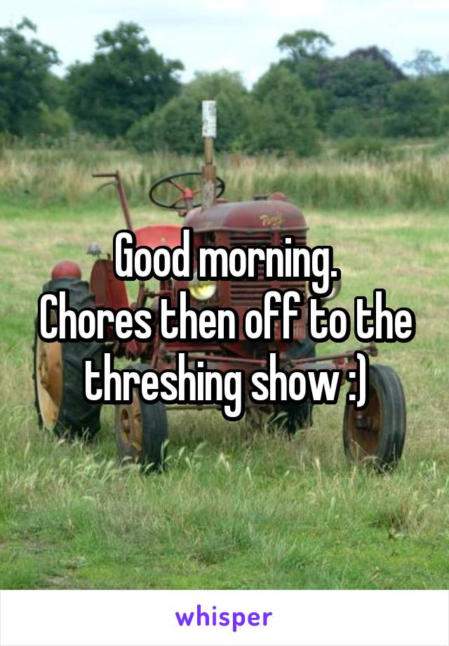 Good morning. Chores then off to the threshing show :)