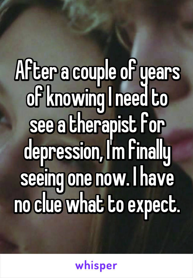 After a couple of years of knowing I need to see a therapist for depression, I'm finally seeing one now. I have no clue what to expect.