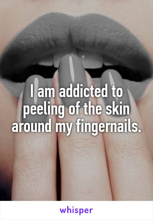I am addicted to peeling of the skin around my fingernails.