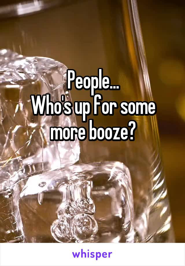 People... Who's up for some more booze?