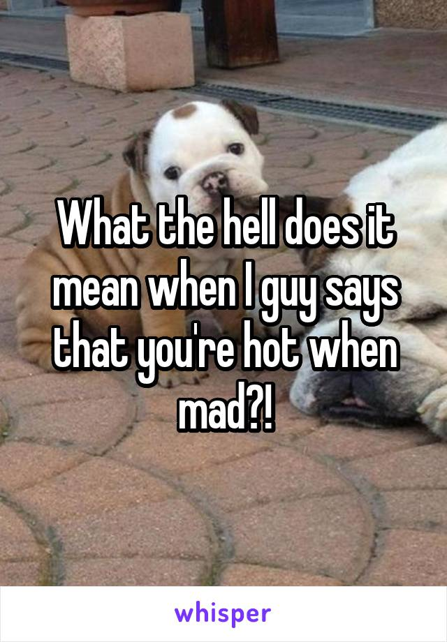 What the hell does it mean when I guy says that you're hot when mad?!