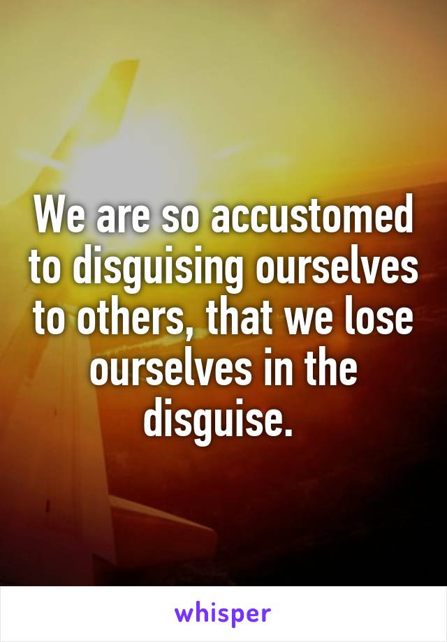 We are so accustomed to disguising ourselves to others, that we lose ourselves in the disguise.