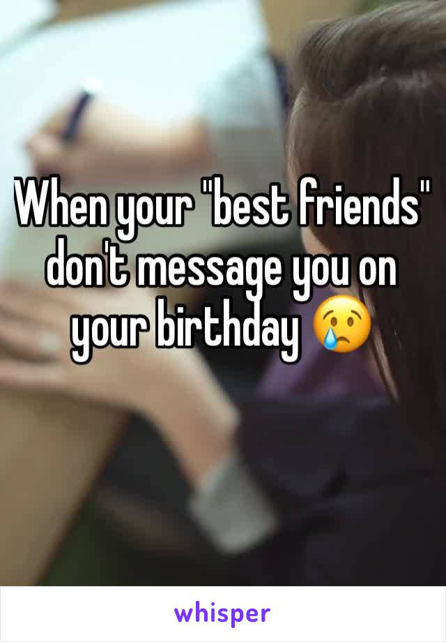"""When your """"best friends"""" don't message you on your birthday 😢"""