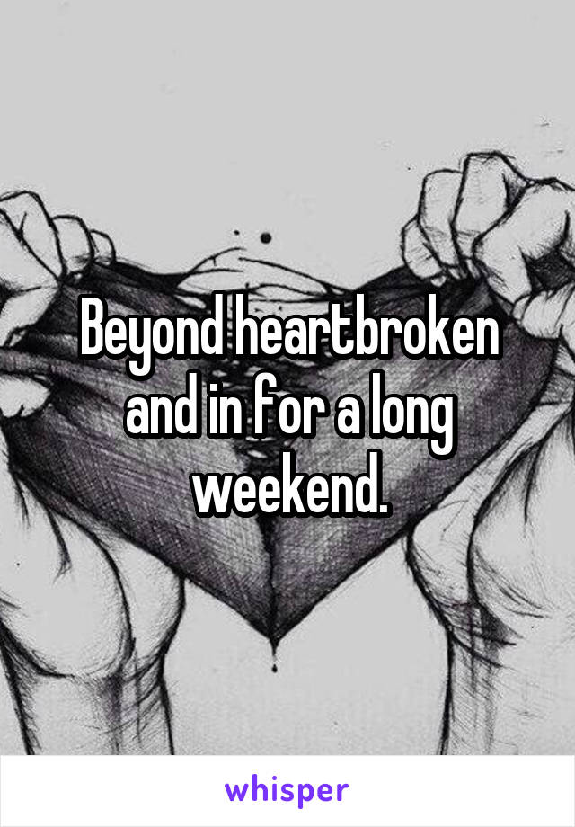 Beyond heartbroken and in for a long weekend.
