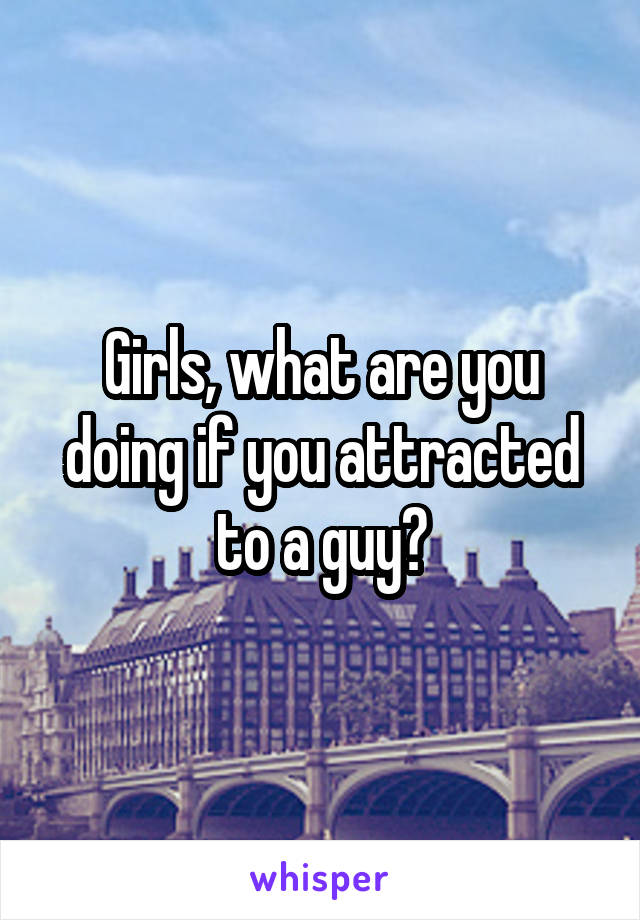 Girls, what are you doing if you attracted to a guy?