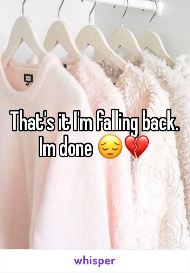 That's it I'm falling back. Im done 😔💔