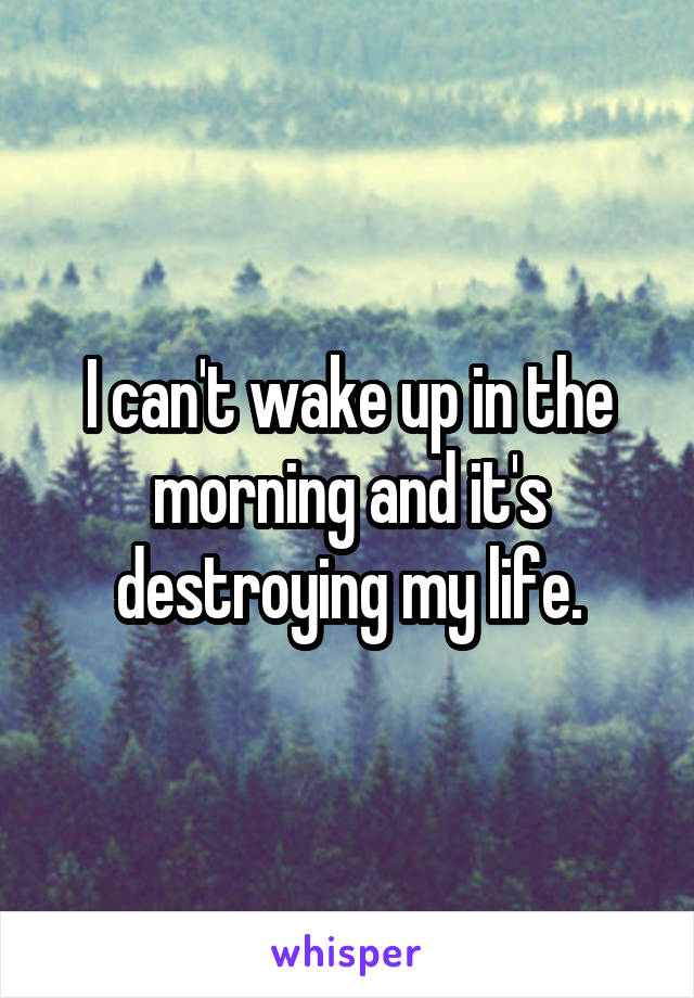 I can't wake up in the morning and it's destroying my life.