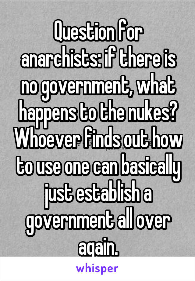 Question for anarchists: if there is no government, what happens to the nukes? Whoever finds out how to use one can basically just establish a government all over again.
