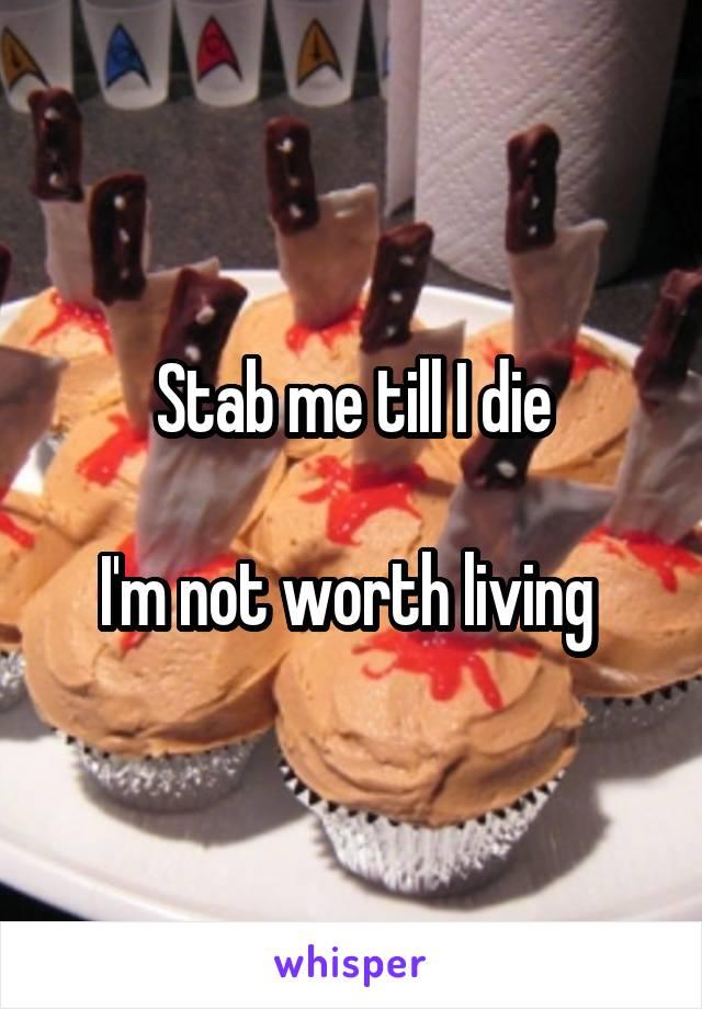 Stab me till I die  I'm not worth living