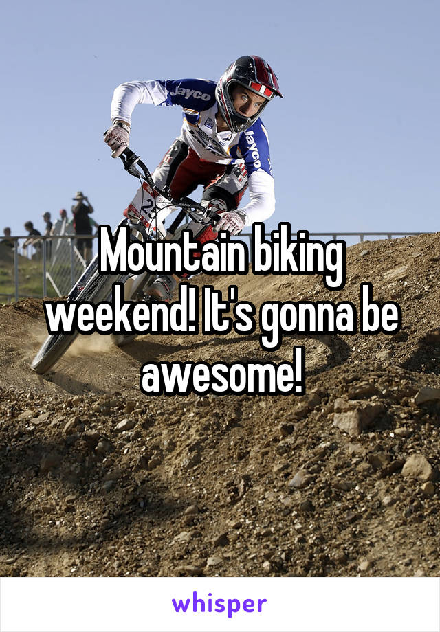 Mountain biking weekend! It's gonna be awesome!