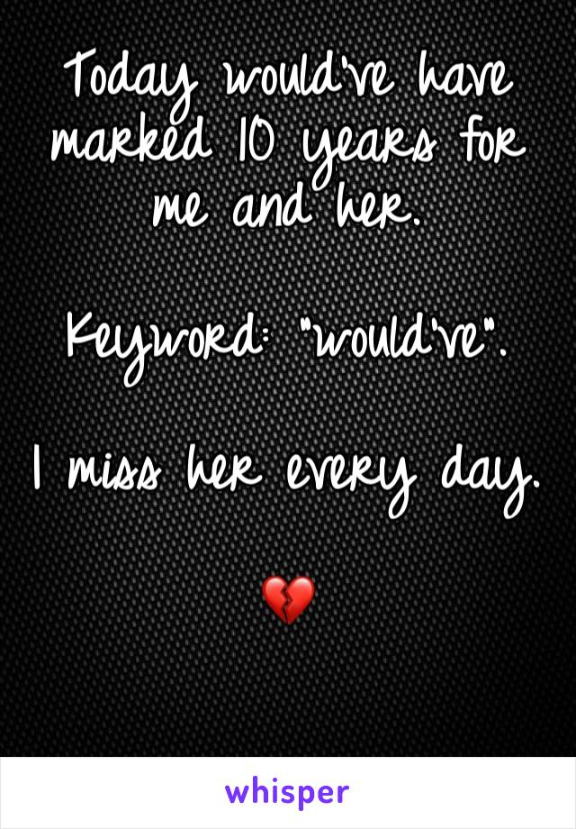 """Today would've have marked 10 years for me and her.   Keyword: """"would've"""".  I miss her every day.  💔"""