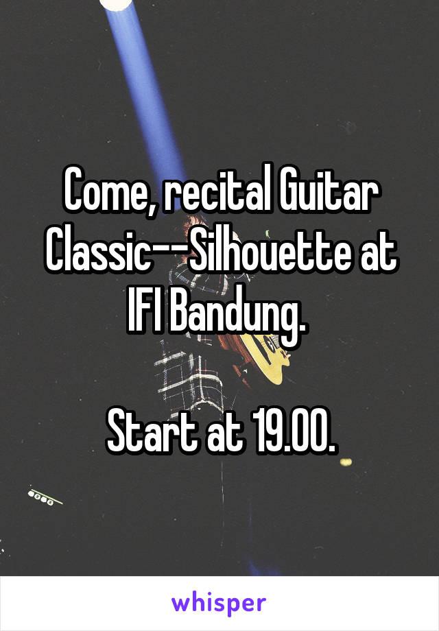 Come, recital Guitar Classic--Silhouette at IFI Bandung.   Start at 19.00.