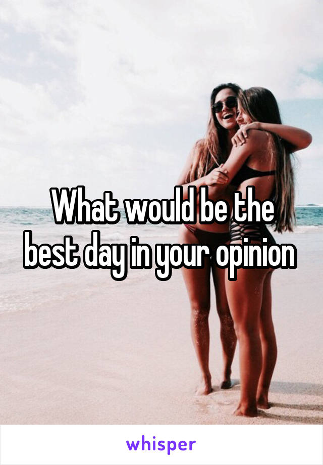What would be the best day in your opinion