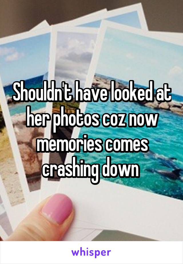 Shouldn't have looked at her photos coz now memories comes crashing down