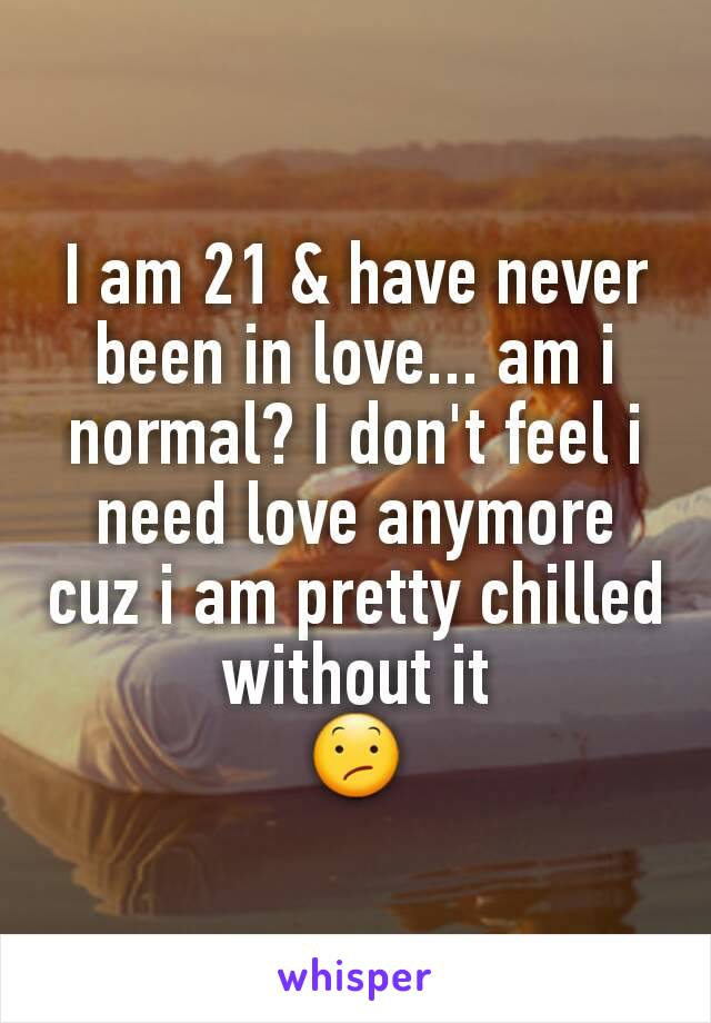 I am 21 & have never been in love... am i normal? I don't feel i need love anymore cuz i am pretty chilled without it 😕