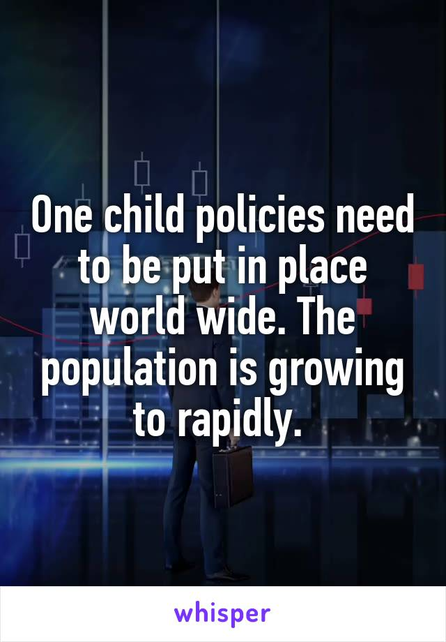 One child policies need to be put in place world wide. The population is growing to rapidly.