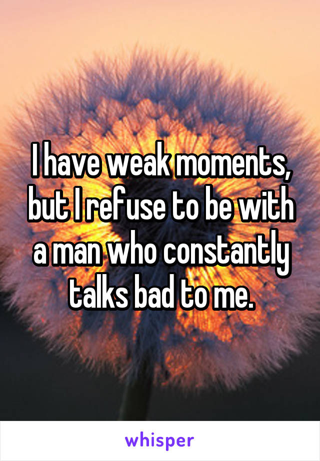 I have weak moments, but I refuse to be with a man who constantly talks bad to me.
