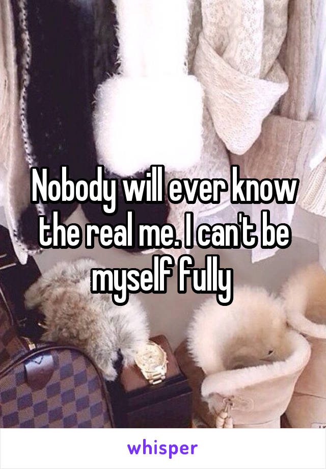Nobody will ever know the real me. I can't be myself fully