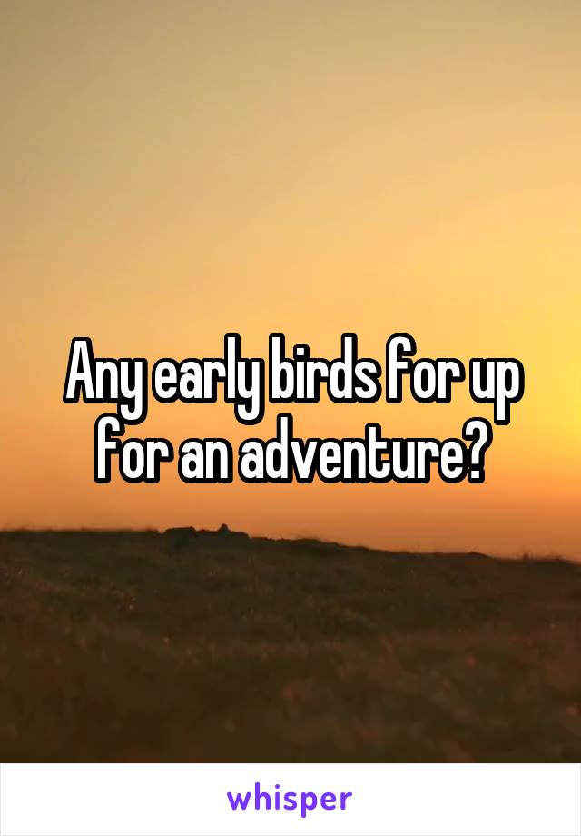 Any early birds for up for an adventure?