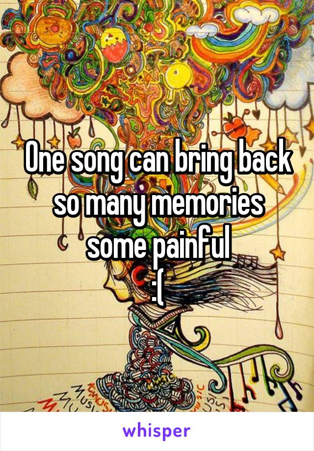 One song can bring back so many memories some painful :(