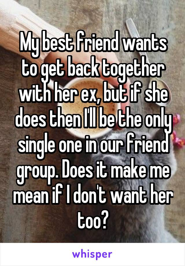 My best friend wants to get back together with her ex, but if she does then I'll be the only single one in our friend group. Does it make me mean if I don't want her too?