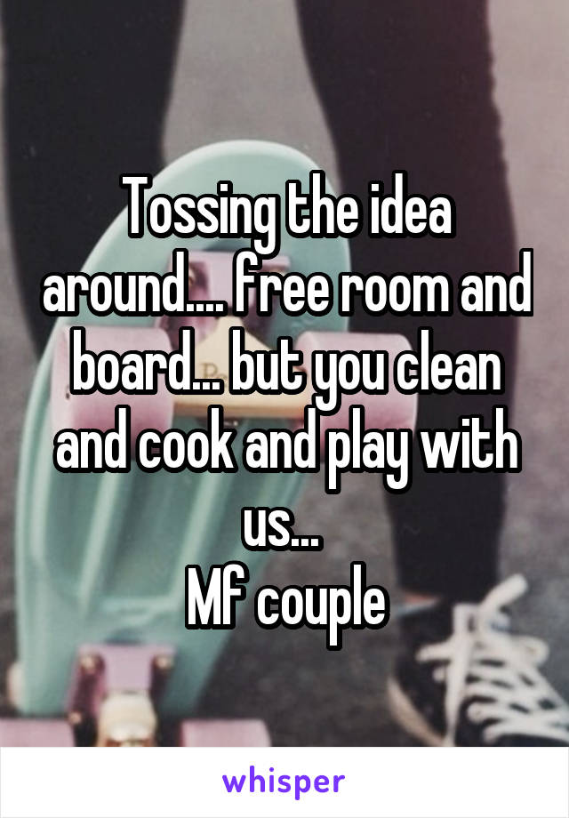 Tossing the idea around.... free room and board... but you clean and cook and play with us...  Mf couple