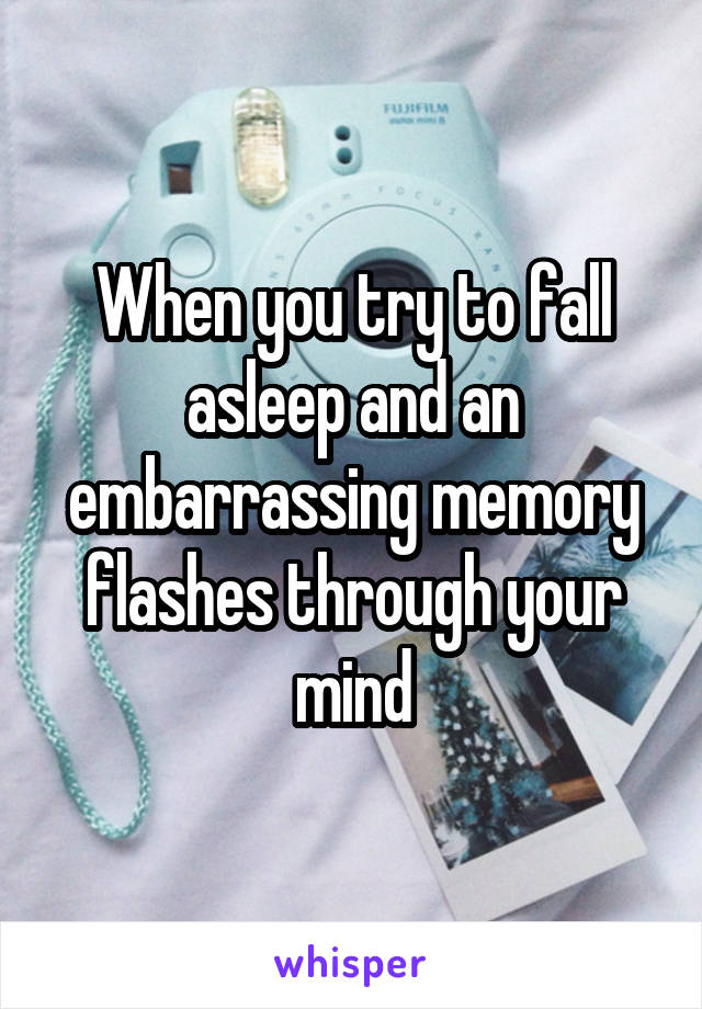 When you try to fall asleep and an embarrassing memory flashes through your mind