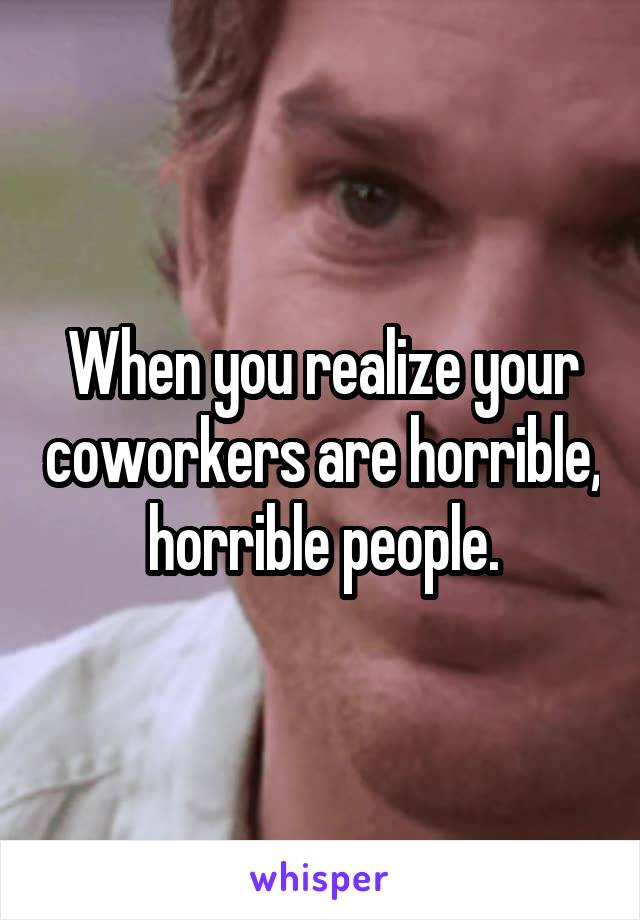 When you realize your coworkers are horrible, horrible people.