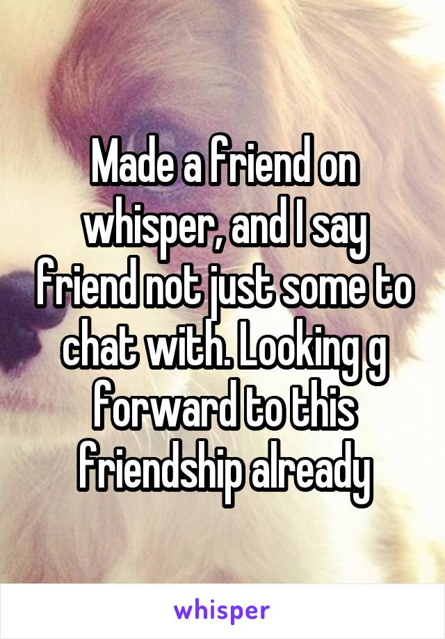 Made a friend on whisper, and I say friend not just some to chat with. Looking g forward to this friendship already
