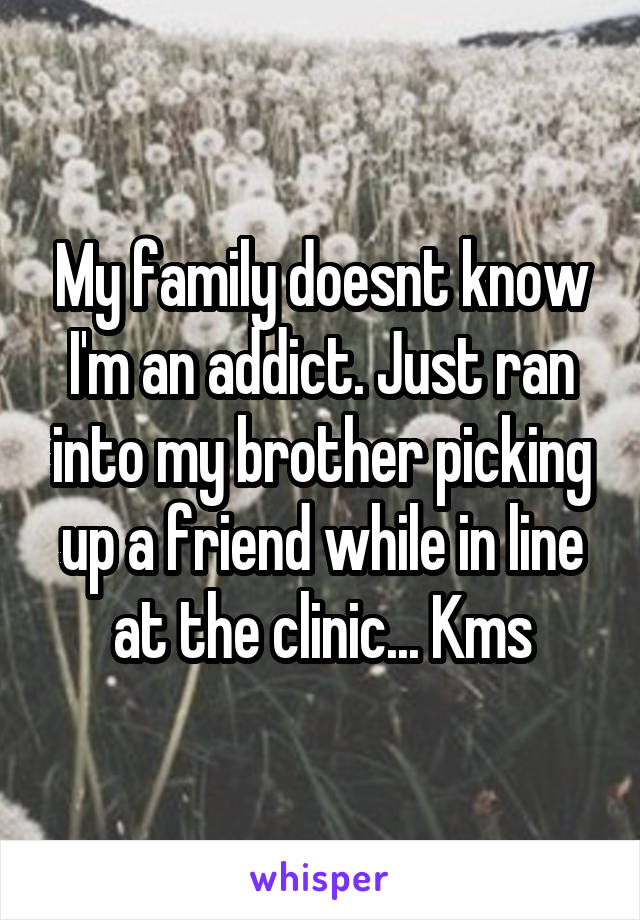 My family doesnt know I'm an addict. Just ran into my brother picking up a friend while in line at the clinic... Kms
