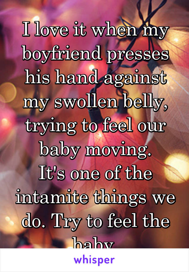 I love it when my boyfriend presses his hand against my swollen belly, trying to feel our baby moving. It's one of the intamite things we do. Try to feel the baby.