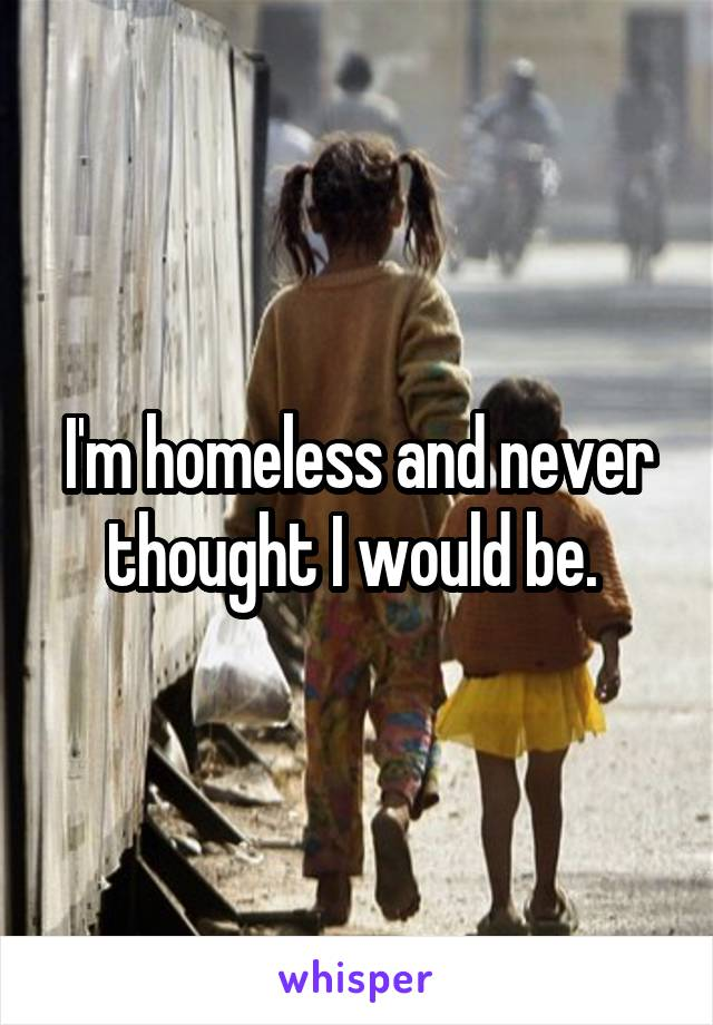 I'm homeless and never thought I would be.