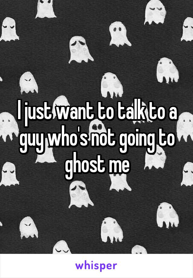 I just want to talk to a guy who's not going to ghost me