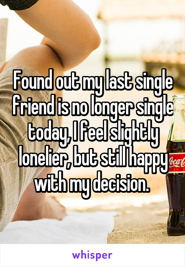 Found out my last single friend is no longer single today, I feel slightly lonelier, but still happy with my decision.