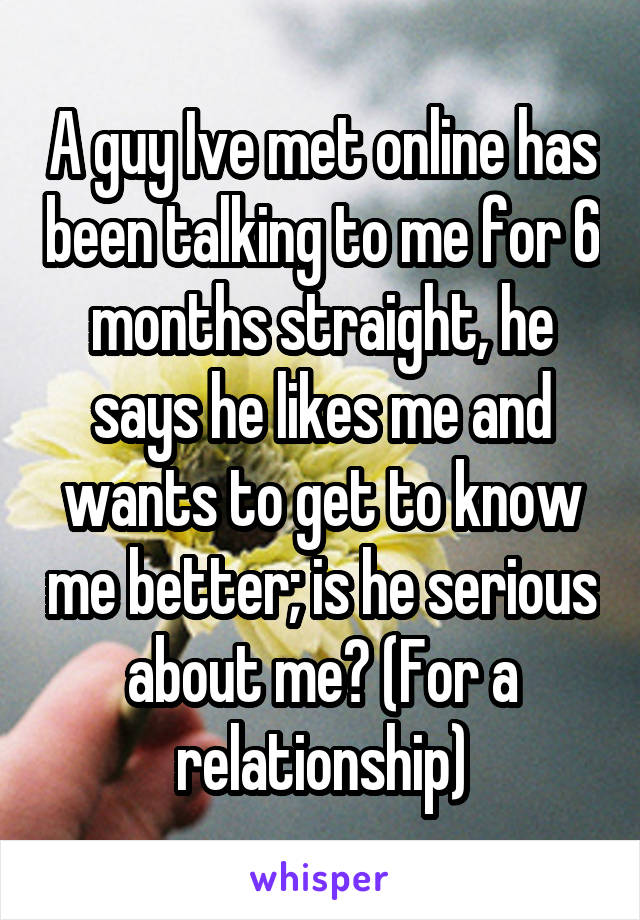 A guy Ive met online has been talking to me for 6 months straight, he says he likes me and wants to get to know me better; is he serious about me? (For a relationship)