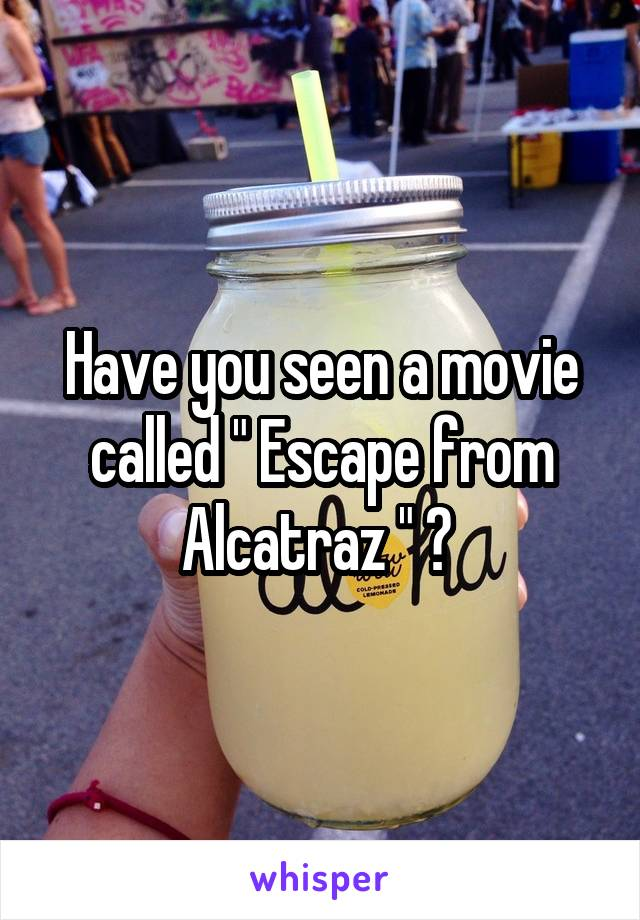 """Have you seen a movie called """" Escape from Alcatraz """" ?"""