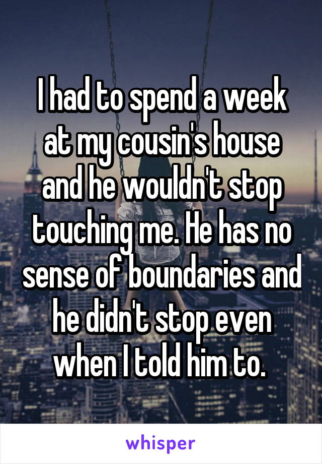 I had to spend a week at my cousin's house and he wouldn't stop touching me. He has no sense of boundaries and he didn't stop even when I told him to.