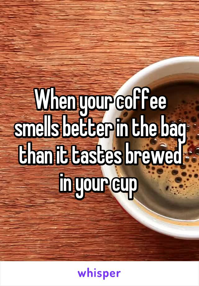 When your coffee smells better in the bag than it tastes brewed in your cup