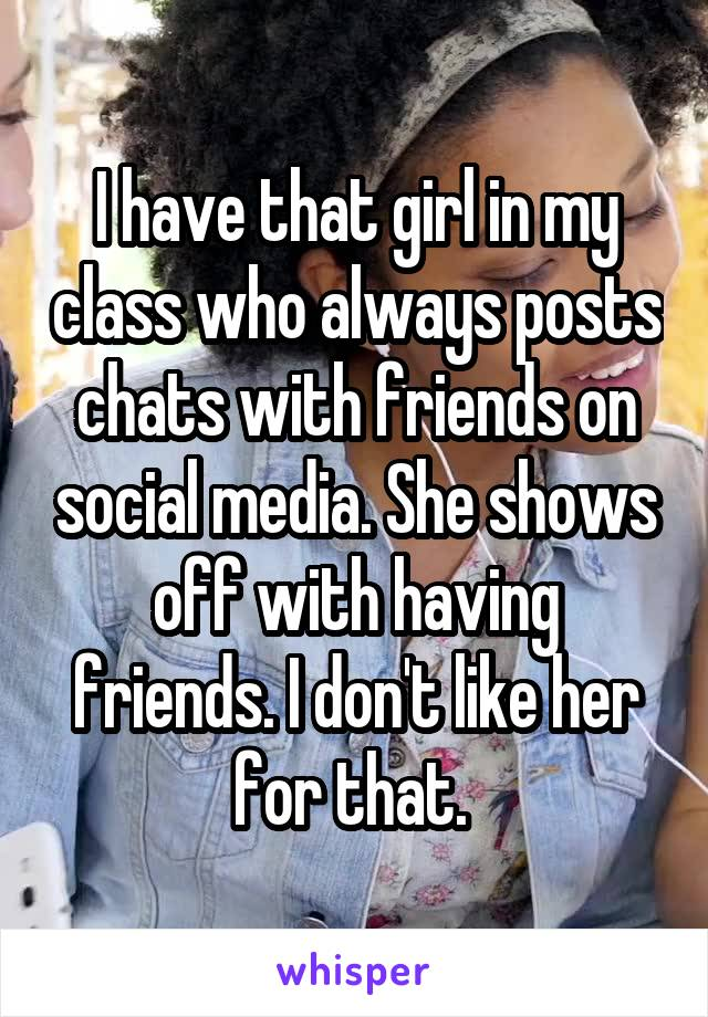 I have that girl in my class who always posts chats with friends on social media. She shows off with having friends. I don't like her for that.