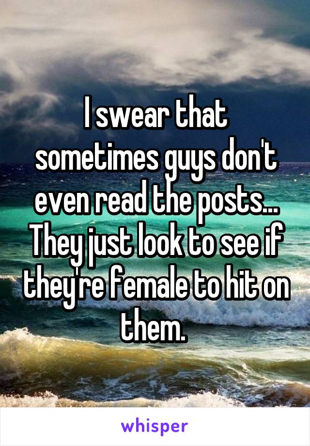 I swear that sometimes guys don't even read the posts... They just look to see if they're female to hit on them.